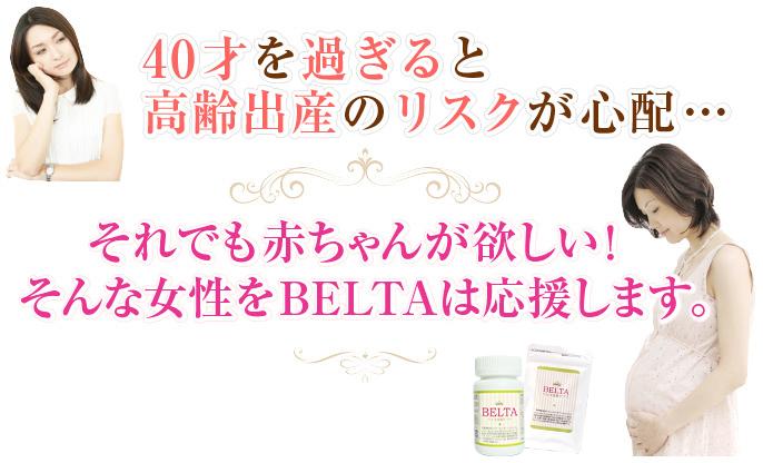 40才を過ぎるとやはり高齢出産のリスクが心配…それでも赤ちゃんが欲しい!そんな女性をベルタは応援します。