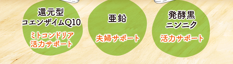 還元型コエンザイムQ10=ミトコンドリア活力サポート。亜鉛=夫婦サポート。発酵黒ニンニク=活力サポート。